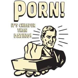 Porn it's cheaper than dating